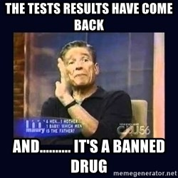Maury Povich Father - The tests results have come back  And.......... It's a banned drug