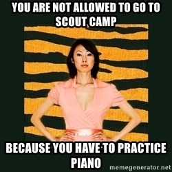 Tiger Mom - You are not allowed to go to scout camp because you have to practice piano