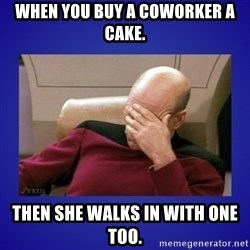 Picard facepalm  - When you buy a coworker a cake. Then she walks in with One too.