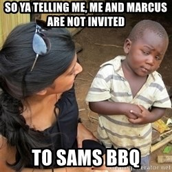 So You're Telling me - So ya telling me, ME AND MARCUS ARE NOT INVITED tO SAMS BBQ