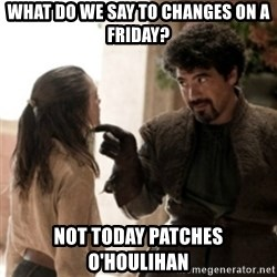 Not today arya - what do we say to changes on a friday? NOt today patches o'houlihan