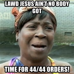 Ain't Nobody got time fo that - LAWD JESUS AIN'T NO BODY GOT TIME FOR 44/44 ORDERS!
