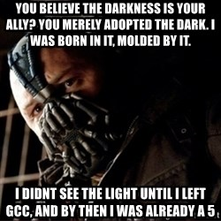 Bane Permission to Die - You believe the Darkness IS your ally? You merely adopted the dark. I was born in it, molded by it. I didnt see the light until I left gcc, and by then I was already a 5