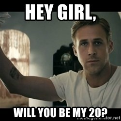 ryan gosling hey girl - Hey Girl, Will you be my 20?