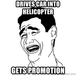 FU*CK THAT GUY - Drives car into helicopter  gets promotion