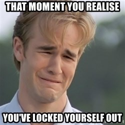 Dawson's Creek - That moment you realise You've locked yourself out