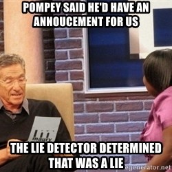 Maury Lie Detector - Pompey said he'd have an annoucement for us The lie detector determined that was a lie