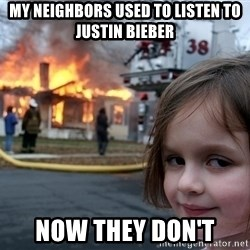 Disaster Girl - My neighbors used to listen to Justin bieber NOw they don't