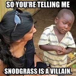 So You're Telling me - So You're telling me snodgrass is a villain.