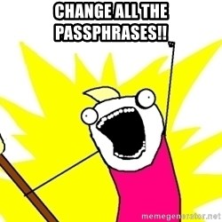 X ALL THE THINGS - change all the passphrases!!