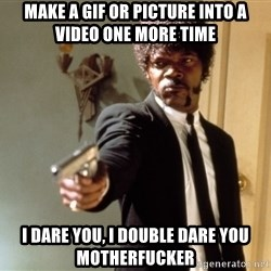 Samuel L Jackson - make a gif or picture into a video one more time I dare you, i double dare you motherfucker