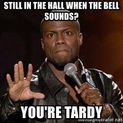 Kevin Hart - Still in the hall when the bell sounds? You're tardy