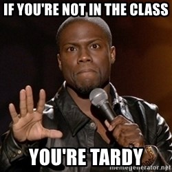Kevin Hart - If you're not in the class You're tardy