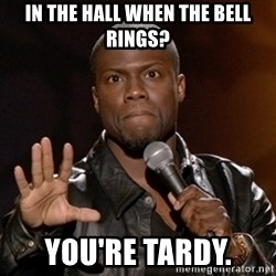 Kevin Hart - In the Hall when the bell rings? You're tardy.