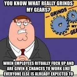 Grinds My Gears - YOU KNOW WHAT REALLY GRINDS MY GEARS? wHEN EMPLOYEES RITUALLY FUCK UP AND ARE GIVEN 8 CHANCES TO WORK LIKE EVERYONE ELSE IS ALREADY EXPECTED TO
