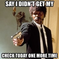 Samuel L Jackson - say i didn't get my check today one more time