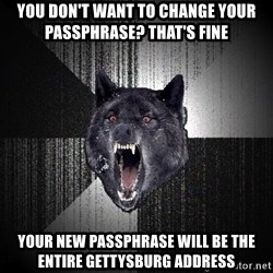 Insanity Wolf - You don't want to change your passphrase? That's fine Your new passphrase will be the entire Gettysburg address