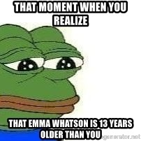 Sad Frog - That moment when you REALIze  THAt Emma Whatson is 13 years older THAn you