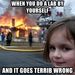 Disaster Girl - When you do a lab by yourself and it goes TERRIB wrong