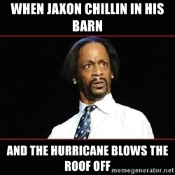 katt williams shocked - when jaxon chillin in his barn and the hurricane blows the roof off