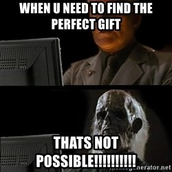 Waiting For - when u need to find the perfect gift thats not possible!!!!!!!!!!