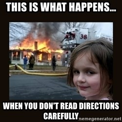 burning house girl - this is what happens...  WHEN YOU DON'T READ DIRECTIONS carefully