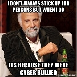 The Most Interesting Man In The World - I don't always stick up for persons but when i do its because they were CYBER BULLiED