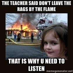 burning house girl - the teacher said don't leave the rags by the flame that is why u need to listen