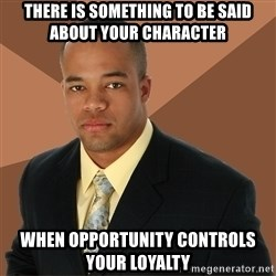 Successful Black Man - There is something to be said about your character when opportunity controls your loyalty