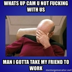 Picard facepalm  - Whats up cam u not fucking with us Man i gotta take my friend to work