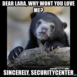 sad bear - dear lara, why wont you love me? Sincerely, SecurityCenter