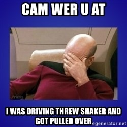 Picard facepalm  - Cam wer u at I was driving threw shaker and got pulled over