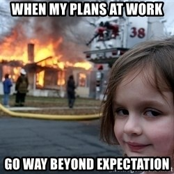 Disaster Girl - WHEN MY PLANS AT WORK  gO WAY BEYOND EXPECTATION