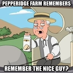 Pepperidge Farm Remembers Meme - Pepperidge farm remembers Remember the nice guy?