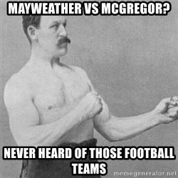 overly manly man - Mayweather vs McGregor?  Never Heard Of Those Football teams