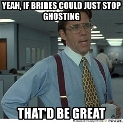 Yeah If You Could Just - Yeah, if brides could just stop ghosting That'd be great