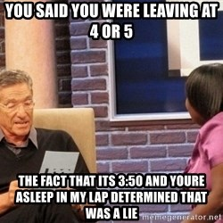 Maury Lie Detector - You said you were leaving at 4 or 5 The fact that its 3:50 and youre asleep in my lap determineD that was a lie