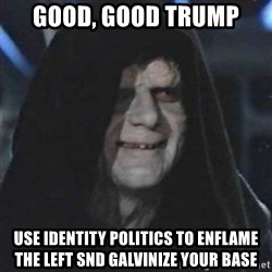 Sith Lord - Good, good Trump use identity politics to enflame the left snd galvinize your base