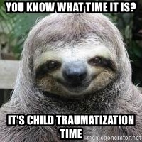 Sexual Sloth - YOU KNOW WHAT TIME IT IS? IT'S CHILD TRAUMATIZATION TIME