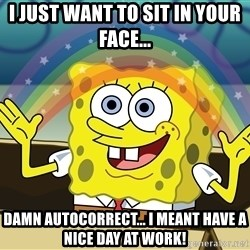 spongebob rainbow - I just want to sit in your face... Damn autocorrect... i meant have a nice day at work!