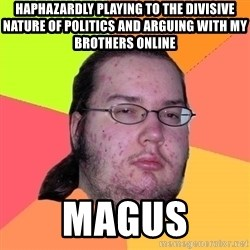 Butthurt Dweller - Haphazardly playing to the divisive nature of politics and arguing with my brothers online Magus