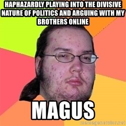 Butthurt Dweller - Haphazardly playing into the divisive nature of politics and arguing with my brothers online Magus