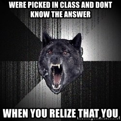 Insanity Wolf - Were picked in class and dont know the answer When you relize that you