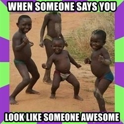 african kids dancing - When someone says you  Look like someone awesome