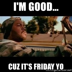 Ice Cube- Today was a Good day - I'm good... Cuz it's Friday yo