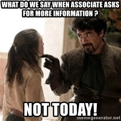 Not today arya - What do we say when Associate asks for more infORmation ?  Not today!