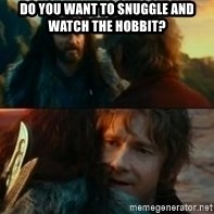 Never Have I Been So Wrong - do you want to snuggle and watch the hobbit?