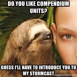 The Rape Sloth - Do you like compendium units? Guess I'll have to introduce you to my stormcast