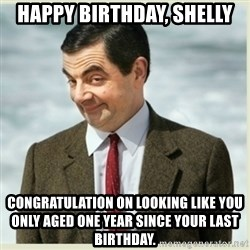MR bean - happy birthday, shelly CONGRATULATION on looking like you only aged one year since your last birthday.