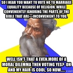God - So I hear you want to vote no to marriage EQUALITY because of religion, while CONVENIENTLY ignoring THE PARTS OF THE BIBLE THAT ARE—INCONVENIENT to you. Well isn't that a even.more of a moral DILEMMA THEN voting yes?  Oh and my hair is cool, so now.....
